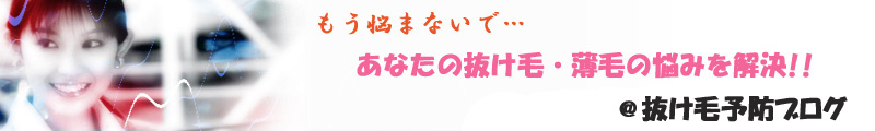抜け毛と薄毛の悩み解決@抜け毛予防ブログ